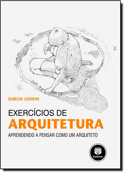 Exercícios de Arquitetura: Aprendendo a Pensar Como Um Arquiteto, livro de Simon Unwin