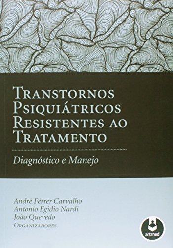 Transtornos Psiquiátricos Resistentes ao Tratamento: Diagnóstico e Manejo, livro de André Férrer Carvalho