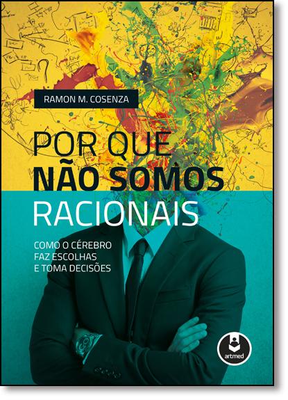Por que Não Somos Racionais: Como o Cérebro Faz Escolhas e Toma Decisões, livro de Ramon M. Cosenza