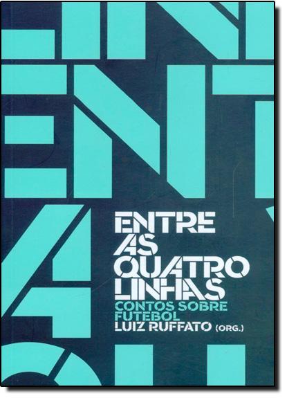 Entre as Quatro Linhas: Contos Sobre Futebol, livro de Luiz Ruffato