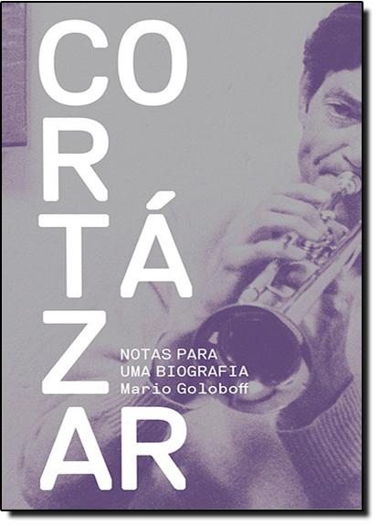 Cortázar, Notas Para Uma Biografia, livro de Mario Goloboff