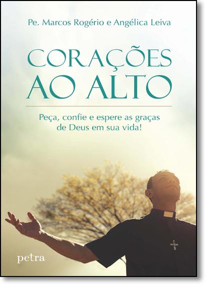 Corações ao Alto: Peça, Confie e Espere as Graças de Deus em sua Vida!, livro de Pe. Marcos Rogério