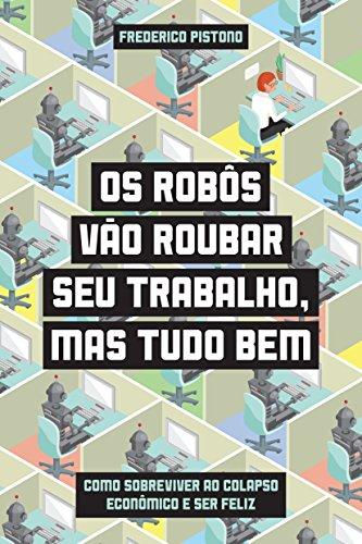 Os Robôs Vão Roubar Seu Trabalho, Mas Tudo Bem. Como Sobreviver ao Colapso Econômico e Ser Feliz, livro de Federico Pistono