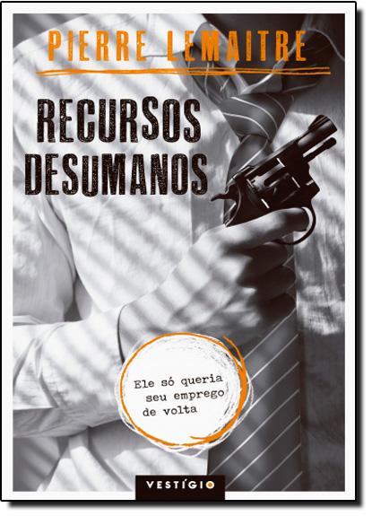 Recursos Desumanos: Ele Só Queria seu Emprego de Volta, livro de Pierre Lemaitre