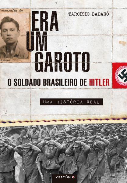 Era um Garoto: O Soldado Brasileiro de Hitler - Uma História Real, livro de Tarcísio Badaró