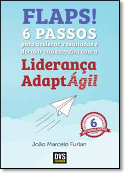 Flaps!: 6 Passos Para Acelerar Resultados e Decolar Sua Carreira Com a Liderança Adaptágil, livro de João Marcelo Furlan