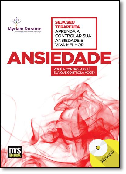 Ansiedade: Aprenda a Controlar Sua Ansiedade e Viva Melhor - Inclui Cd de Relaxamento, livro de Myriam Durante