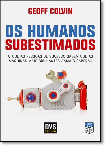 Humanos Subestimados, Os: O Que as Pessoas de Sucesso Sabem Que as Máquinas Mais Brilhantes Jamais Saberão, livro de Geoff Colvin