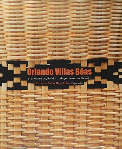 Orlando Villas Bôas e a construção do indigenismo no Brasil , livro de Orlando Villas Bôas Filho (Org)