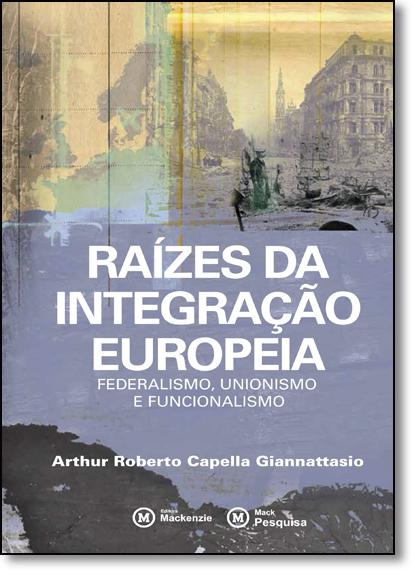 RAIZES DA INTEGRACAO EUROPEIA FEDERALISMO UNIONISMO E FUNCIONALISMO             , livro de Arthur Roberto Capella Giannattasio