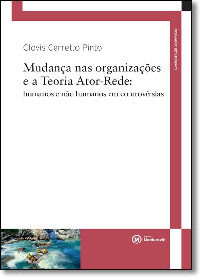 Mudança nas organizações e a Teoria Ator- Rede: humanos e não humanos em controvérsias, livro de Clovis Cerreto Pinto