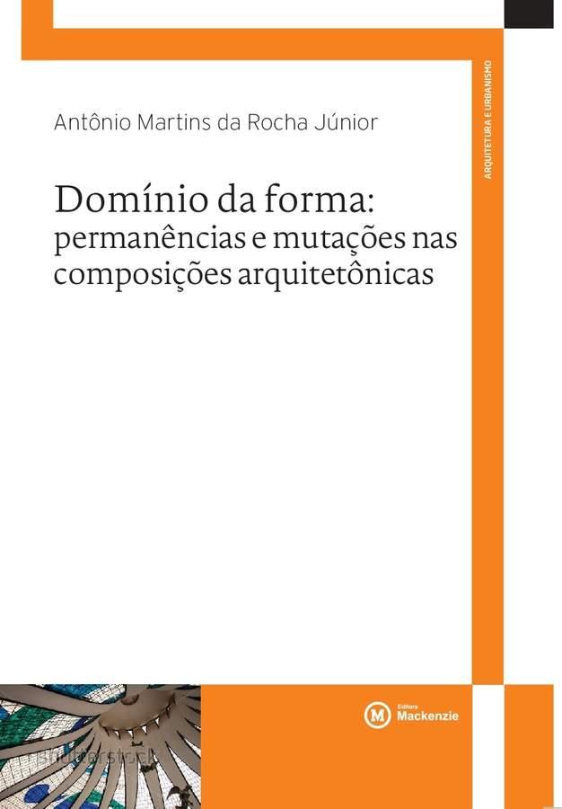Domínio da forma. Permanências e mutações nas composições arquitetônicas, livro de Antônio Martins da Rocha Júnior