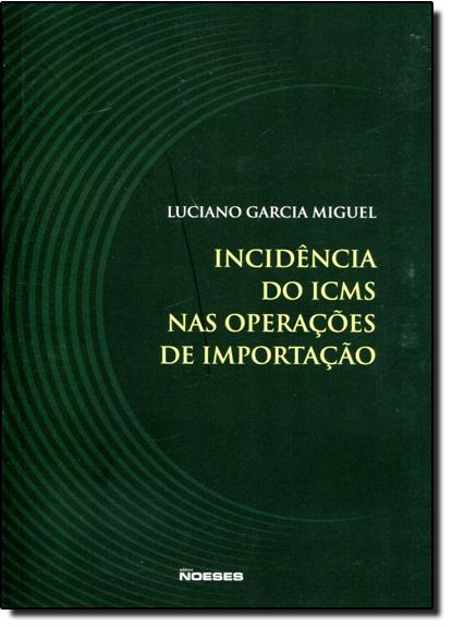 Incidência do I C M S nas Operações de Importação, livro de Luciano Garcia Miguel