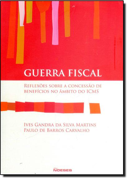 Guerra Fiscal: Reflexões Sobre a Concessão de Benefícios No Âmbito do Icms, livro de Ives Gandra da Silva Martins