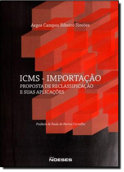 Icms Importação: Proposta de Reclassificação e Suas Aplicações, livro de Argos Campos Ribeiro Simões