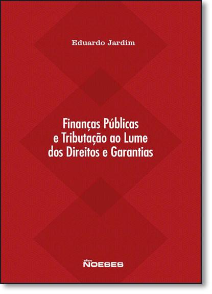 Finanças Públicas e Tributação ao Lume dos Direitos e Garantias, livro de Eduardo Jardim