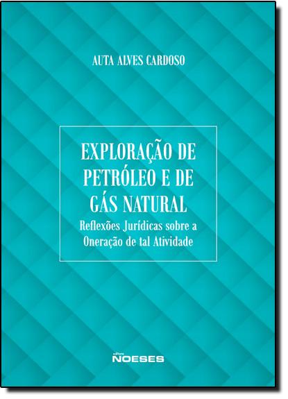 Exploração de Petróleo e de Gás Natural: Reflexões Jurídicas Sobre a Oneração de Tais Atividades, livro de Auta Alves Cardoso