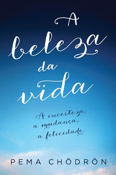 Beleza da Vida: A Incerteza, a Mudança, a Felicidade., livro de Pema Chödrön