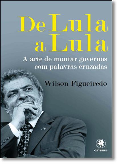 De Lula a Lula: A Arte de Montar Governos com Palavras Cruzadas - Vol.2 - Coleção Wilson Figueiredo, livro de Wilson Figueiredo