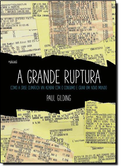 Grande Ruptura, A: Como a Crise Climática Vai Acabar Com o Consumo e Criar Um Novo Mundo, livro de Paul Gilding