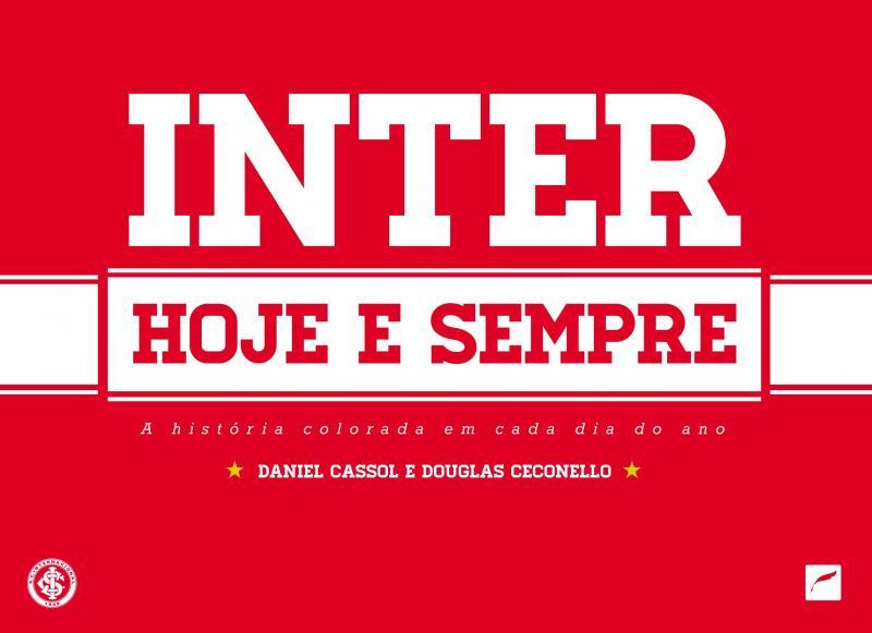 Inter hoje e sempre. A História Colorada Em Cada Dia Do Ano, livro de Daniel Cassol, Douglas Ceconello