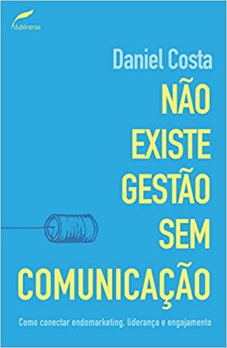 Não existe gestão sem comunicação. Como Conectar Endomarketing, Liderança E Engajamento, livro de Daniel Costa