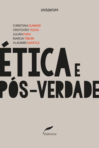Ética e pós-verdade, livro de Christian Dunker, Cristovão Tezza, Julián Fuks, Marcia Tiburi, Vladimir Safatle, Manuel da Costa Pinto