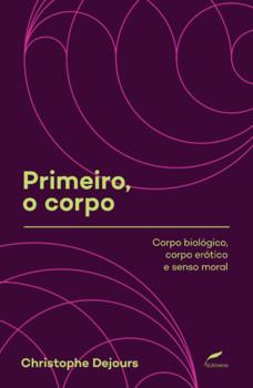 Primeiro, o corpo - Corpo biológico, corpo erótico e senso moral, livro de Christophe Dejours