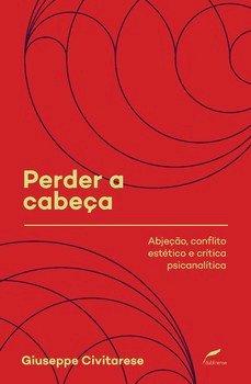 Perder a cabeça - Abjeção, conflito estético e crítica psicanalítica, livro de Giuseppe Civitarese