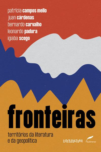Fronteiras - Territórios da literatura e da geopolítica, livro de Patrícia Campos Mello, Juan Cárdenas, Bernardo Carvalho, Leonardo Padura, Igiaba Scego
