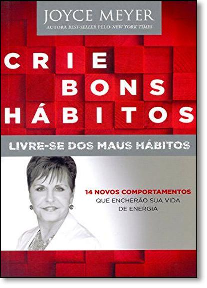 Crie Bons Hábitos: Livre - se Dos Maus Hábitos, livro de Joyce Meyer