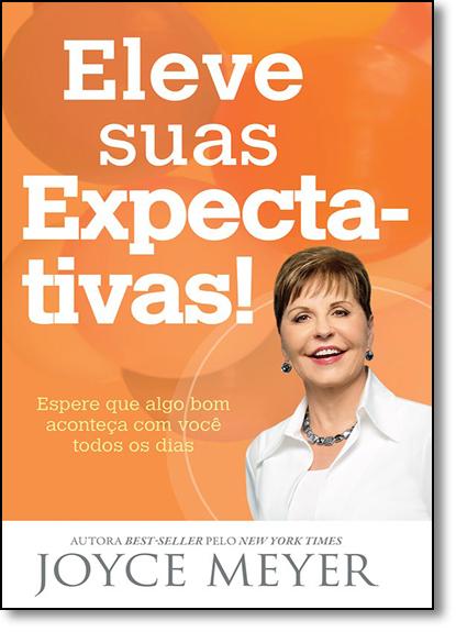 Eleve Suas Expectativas!: Espere que Algo Bom Aconteça com Você Todos os Dias, livro de Joyce Meyer