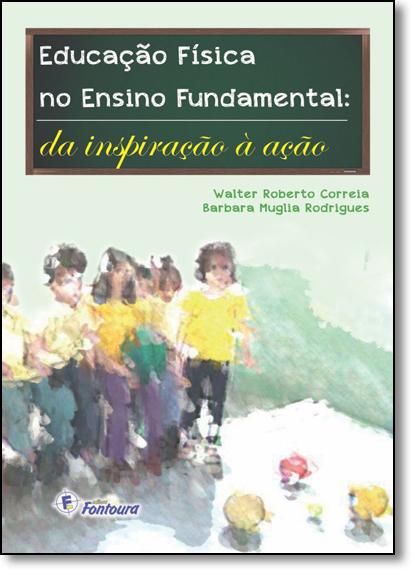 Educação Física no Ensino Fundamental: Da Inspiração À Ação, livro de Walter Roberto Correia