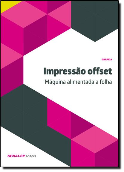 Impressão Offset: Máquina Alimentada a Folha - Coleção Gráfica, livro de SENAI - SP