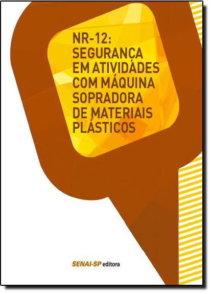 Nr-12: Segurança em Atividades Com Máquina Sopradora de Materiais Plásticos - Coleção Segurança no Trabalho, livro de SENAI - SP