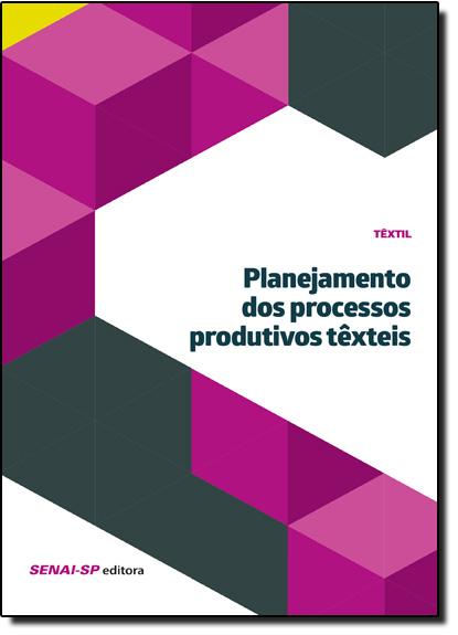 Planejamento dos Processos Produtivos Têxteis - Coleção Têxtil, livro de SENAI - SP
