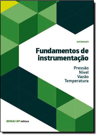 Fundamentos de Instrumentação: Pressão, Nível, Vazão, Temperatura - Coleção Automação, livro de SENAI - SP