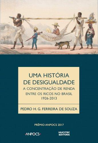 Uma história da desigualdade - A concentração de renda entre os ricos no Brasil 1926-2013, livro de Pedro H. G Ferreira de Souza