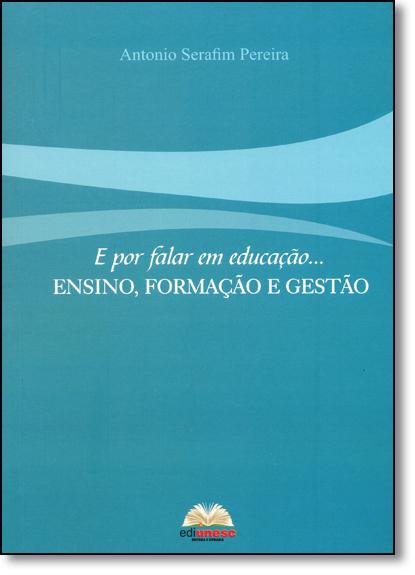 Por Falar em Educação...: Ensino, Formação e Gestão, livro de Antonio Serafim Pereira