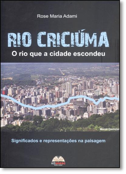 Rio Criciúma: O Rio Que a Cidade Escondeu - Significados e Representações na Paisagem, livro de Rose Maria Adami
