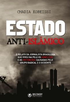 Estado Anti-Islâmico - O relato da jornalista brasileira que viveu na pele os Conflitos e as Distorções causadas pelo grupo radical e o ocidente, livro de Chadia Kobeissi
