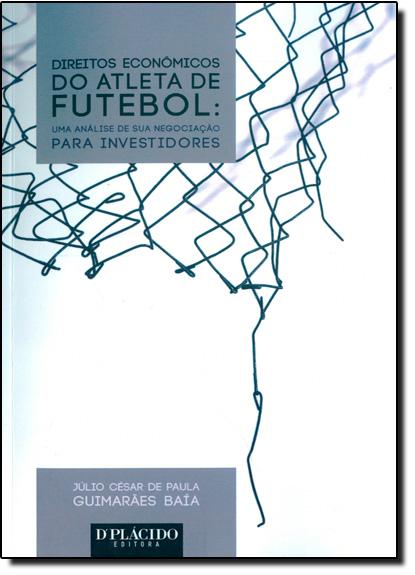 Direito Economicos do Atleta de Futebol: Uma Análise de Sua Negociação Para Investidores, livro de Júlio César de Paula
