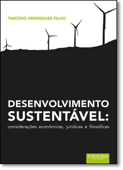 Desenvolvimento Sustentável: Considerações Econômicas, Jurídicas e Filosóficas, livro de Tarcísio Henriques Filho