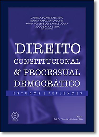 Direito Constitucional e Processual Democrático - Estudos e Reflexões, livro de Gabriela Soares Balestero