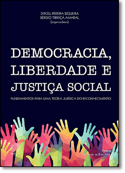 Democracia, Liberdade e Justiça Social: Fundamentos Para uma Teoria Jurídica do Reconhecimento, livro de Dirceu Pereira Siqueira