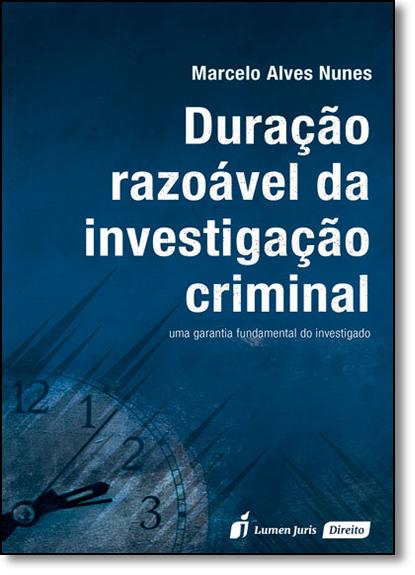 Duração Razoável da Investigação Criminal: Uma Garantia Fundamental do Investigado, livro de Marcelo Alves Nunes