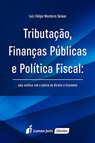 Tributação, Finanças Públicas e Política Fiscal: Uma Análise Sob a Óptica do Direito e Economia, livro de Luiz Felipe Monteiro Seixas
