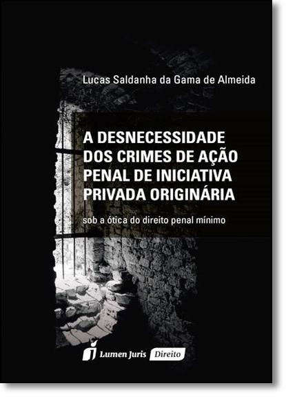 Desnecessidade dos Crimes de Ação Penal de Iniciativa Privada Originárias, A, livro de Lucas Saldanha da Gama de Almeida