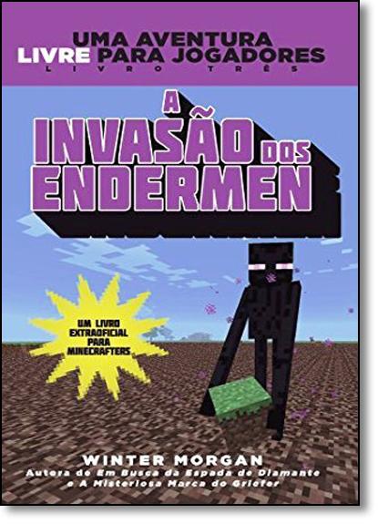 Invasão dos Endermen, A - Livro 3 - Série Uma Aventura Livre Para Jogadores, livro de Winter Morgan