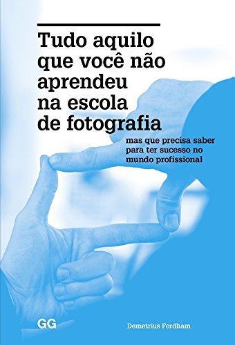 Tudo Aquilo Que Você Não Aprendeu na Escola de Fotografia: Mas Que Precisa Saber Para Ter Sucesso no Mundo Profissiona, livro de Demetrius Fordham